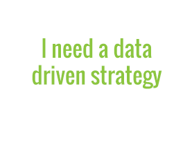 I need a data driven strategy