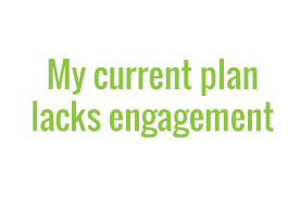 My current plan lacks engagement