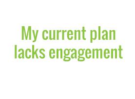 My current plan lacks engagement