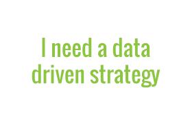 I need a data driven strategy